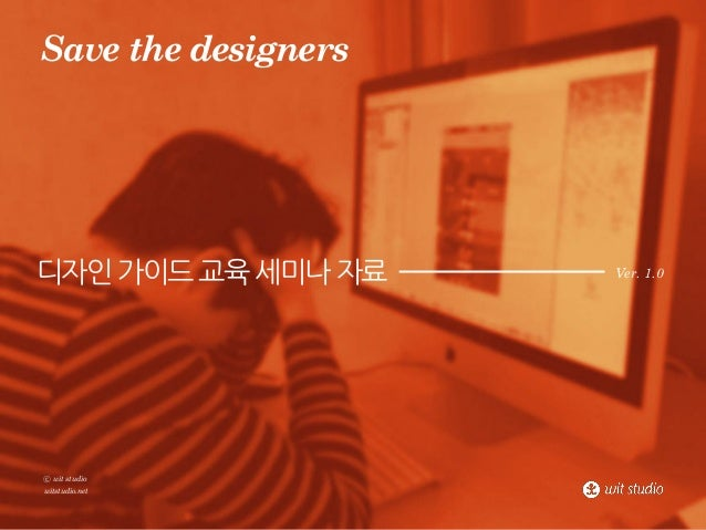 Save the designers  디자인 가이드 교육 세미나 자료  ⓒ wit studio witstudio.net  Ver. 1.0