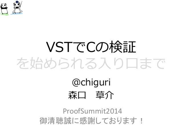 VSTでCの検証 を始められる入り口まで  @chiguri  森口草介  ProofSummit2014  御清聴誠に感謝しております!