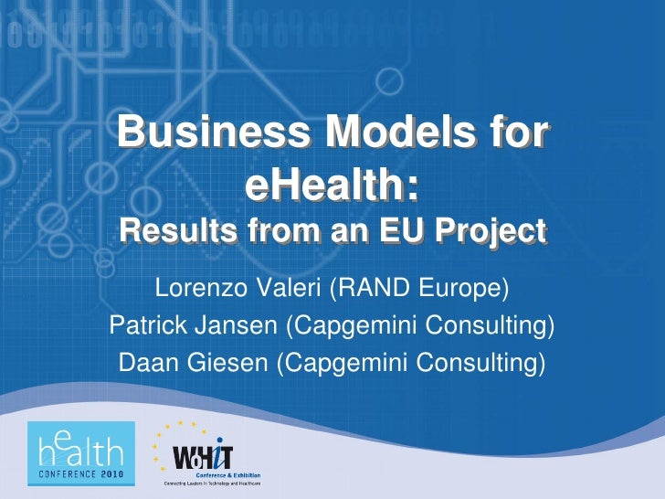 Business Models for      eHealth: Results from an EU Project     Lorenzo Valeri (RAND Europe) Patrick Jansen (Capgemini Co...