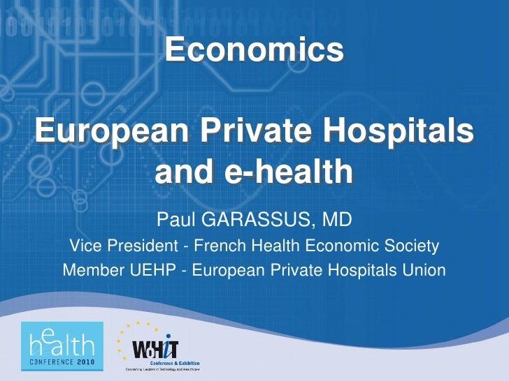 Economics  European Private Hospitals       and e-health             Paul GARASSUS, MD  Vice President - French Health Eco...