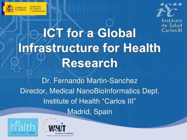 ICT for a Global Infrastructure for Health         Research        Dr. Fernando Martin-Sanchez Director, Medical NanoBioIn...