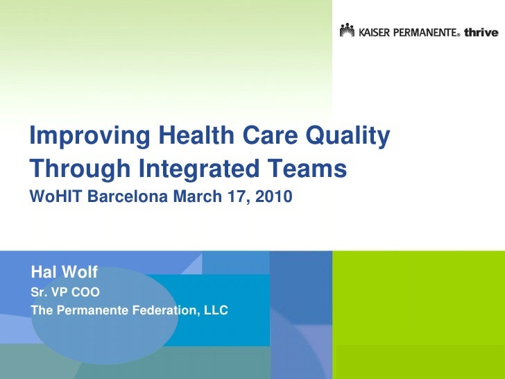 Improving Health Care Quality Through Integrated Teams WoHIT Barcelona March 17, 2010    Hal Wolf Sr. VP COO The Permanent...