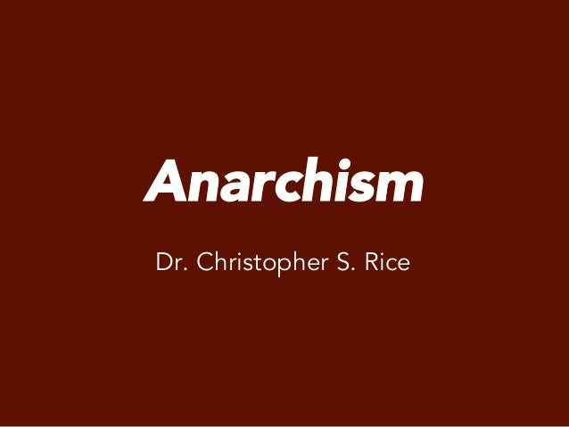 Anarchism Dr. Christopher S. Rice