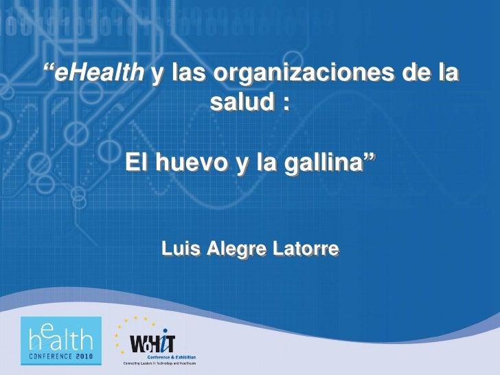 """""""eHealth y las organizaciones de la                salud :        El huevo y la gallina""""             Luis Alegre Latorre"""