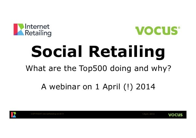 COPYRIGHT InternetRetailing.net 2014! 1 April, 2014! Social Retailing What are the Top500 doing and why? A webinar on 1 Ap...