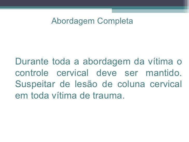Durante toda a abordagem da vítima o controle cervical deve ser mantido. Suspeitar de lesão de coluna cervical em toda vít...