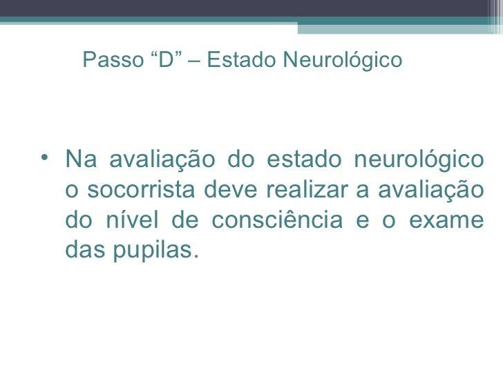 <ul><ul><li>Na avaliação do estado neurológico o socorrista deve realizar a avaliação do nível de consciência e o exame da...