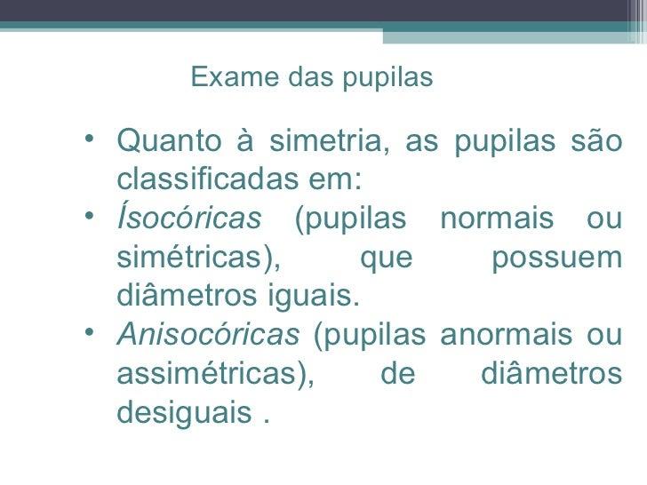 <ul><ul><ul><li>Quanto à simetria, as pupilas são classificadas em: </li></ul></ul></ul><ul><ul><ul><li>Ísocóricas  (pupil...