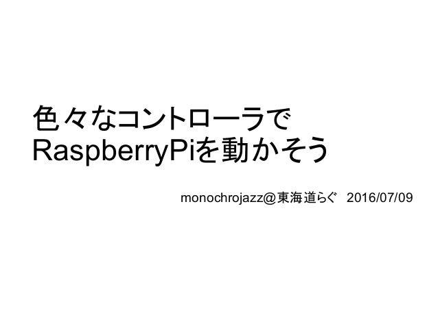 色々なコントローラで RaspberryPiを動かそう monochrojazz@東海道らぐ 2016/07/09