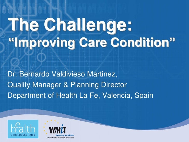 "The Challenge: ""Improving Care Condition""  Dr. Bernardo Valdivieso Martinez, Quality Manager & Planning Director Departmen..."