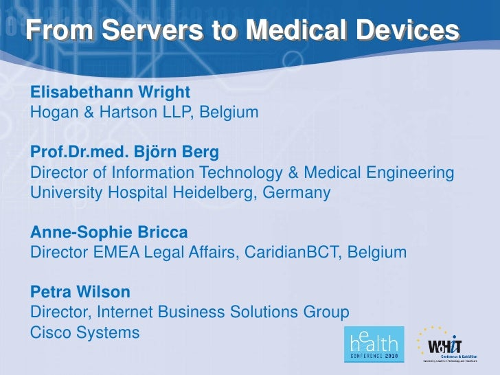From Servers to Medical Devices  Elisabethann Wright Hogan & Hartson LLP, Belgium  Prof.Dr.med. Björn Berg Director of Inf...