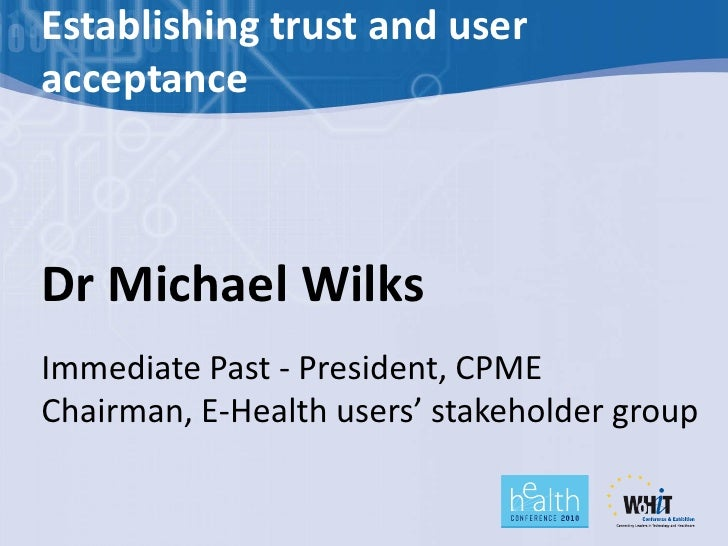 Establishing trust and user acceptance    Dr Michael Wilks Immediate Past - President, CPME Chairman, E-Health users' stak...