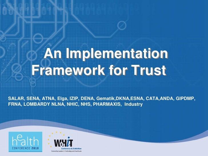 An Implementation          Framework for Trust SALAR, SENA, ATNA, Elga, IZIP, DENA, Gematik,DKNA,ESNA, CATA,ANDA, GIPDMP, ...