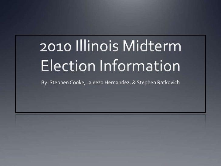 2010 Illinois Midterm Election Information<br />By: Stephen Cooke, Jaleeza Hernandez, & Stephen Ratkovich<br />