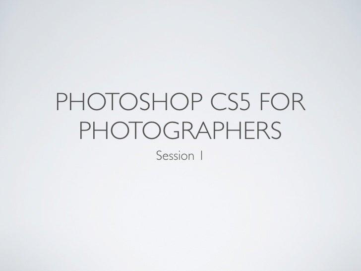 PHOTOSHOP CS5 FOR  PHOTOGRAPHERS      Session 1