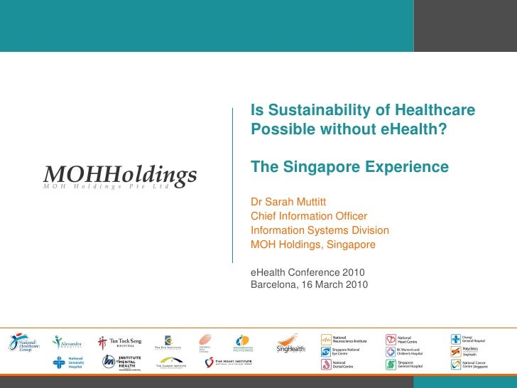 Is Sustainability of Healthcare Possible without eHealth?  The Singapore Experience  Dr Sarah Muttitt Chief Information Of...