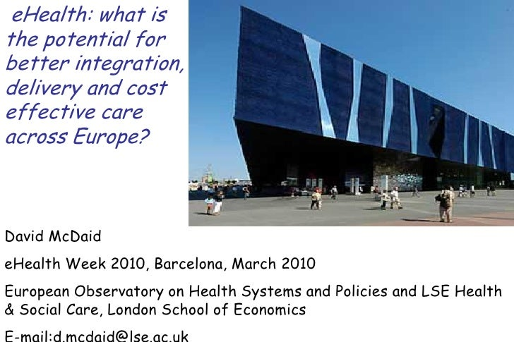 eHealth: what is the potential for better integration, delivery and cost effective care across Europe?    David McDaid eHe...
