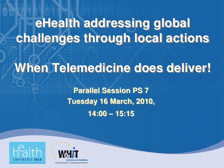 eHealth addressing global challenges through local actions  When Telemedicine does deliver!          Parallel Session PS 7...