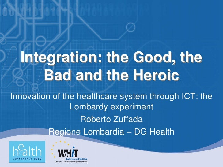 Integration: the Good, the       Bad and the Heroic Innovation of the healthcare system through ICT: the                 L...