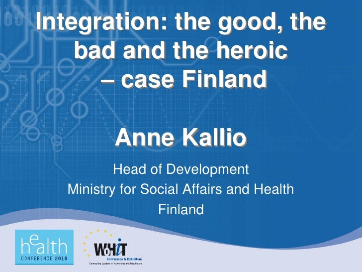 Integration: the good, the     bad and the heroic       – case Finland           Anne Kallio           Head of Development...