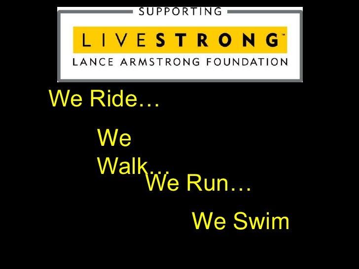 We Ride…<br />We Walk…<br />We Run…<br />We Swim<br />