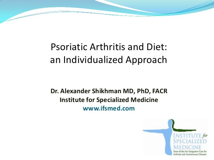 Psoriatic Arthritis and Diet:an Individualized ApproachDr. Alexander Shikhman MD, PhD, FACR    Institute for Specialized M...