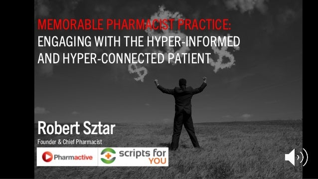 MEMORABLE PHARMACIST PRACTICE: ENGAGING WITH THE HYPER-INFORMED AND HYPER-CONNECTED PATIENT Robert Sztar Founder & Chief P...