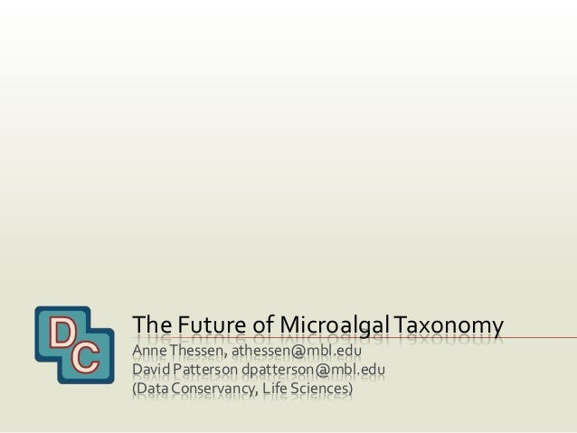 The Future of MicroalgalTaxonomy AnneThessen, athessen@mbl.edu David Patterson dpatterson@mbl.edu (DataConservancy, Life S...