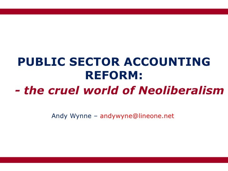 PUBLIC SECTOR ACCOUNTING            REFORM:- the cruel world of Neoliberalism     Andy Wynne – andywyne@lineone.net