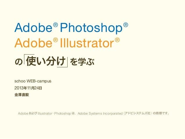 Adobe Photoshop ® ® Adobe Illustrator ®  の  ®  使い分け を学ぶ  schoo WEB-campus  2013年11月24日  金澤直毅  (アドビシステムズ社) の商標です。 Adobe および...