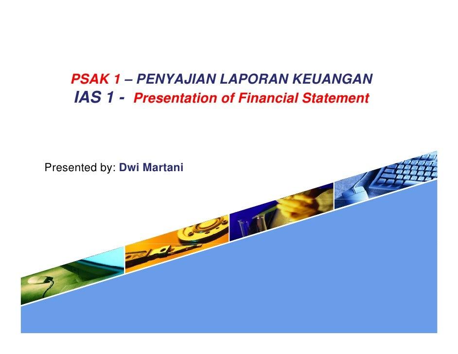 PSAK 1 – PENYAJIAN LAPORAN KEUANGAN    IAS 1 - Presentation of Financial StatementPresented by: Dwi Martani