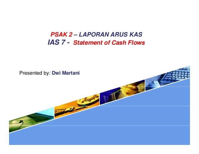 PSAK 2 – LAPORAN ARUS KAS IAS 7 - Statement of Cash Flows Presented by: Dwi Martani