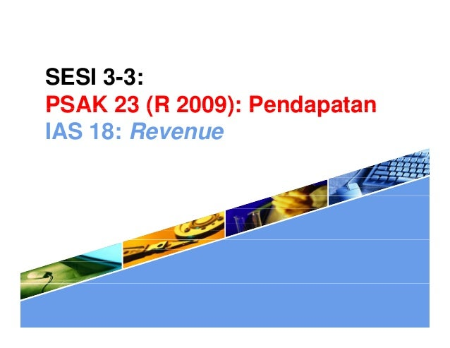 SESI 3-3: PSAK 23 (R 2009): PendapatanPSAK 23 (R 2009): Pendapatan IAS 18: Revenue