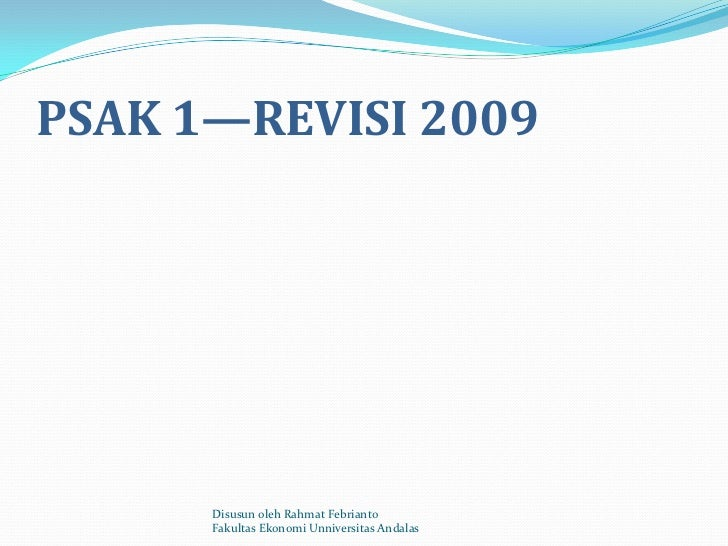 PSAK 1—REVISI 2009      Disusun oleh Rahmat Febrianto      Fakultas Ekonomi Unniversitas Andalas