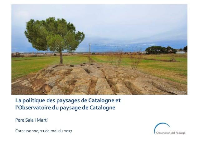 La politique des paysages de Catalogne et l'Observatoire du paysage de Catalogne Pere Sala i Martí Carcassonne, 11 de mai ...
