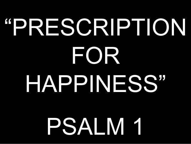 """PRESCRIPTION     FOR  HAPPINESS""  PSALM 1"