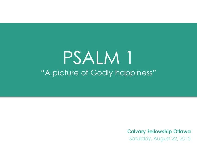 """PSALM 1 """"A picture of Godly happiness"""" Calvary Fellowship Ottawa Saturday, August 22, 2015"""