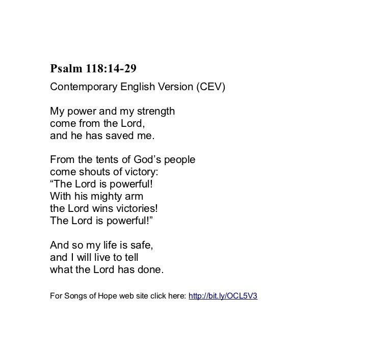 Psalm 118:14-29Contemporary English Version (CEV)My power and my strengthcome from the Lord,and he has saved me.From the t...
