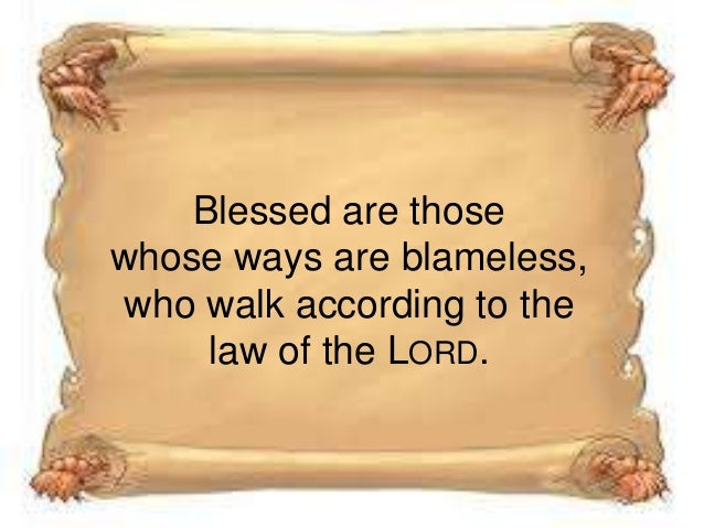 Blessed are those whose ways are blameless, who walk according to the law of the LORD.