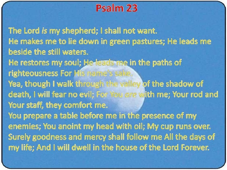 Psalm 23<br />The Lord is my shepherd; I shall not want. He makes me to lie down in green pastures; He leads me beside the...
