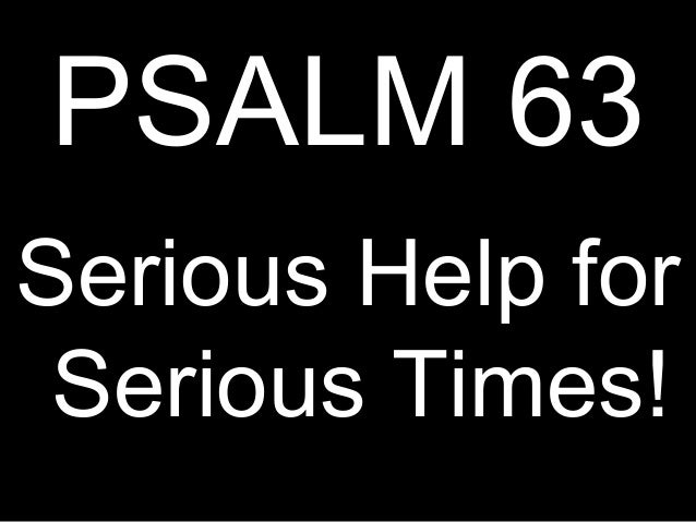 PSALM 63Serious Help for Serious Times!