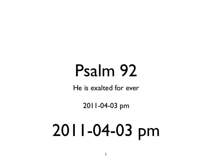 Psalm 92 <ul><li>He is exalted for ever </li></ul><ul><li>2011-04-03 pm </li></ul><ul><li>2011-04-03 pm </li></ul>