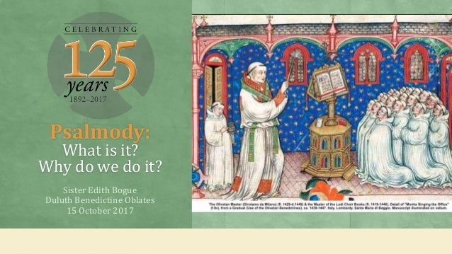 Psalmody: What is it? Why do we do it? Sister Edith Bogue Duluth Benedictine Oblates 15 October 2017