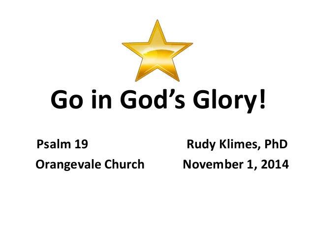 Go in God's Glory!  Psalm 19 Rudy Klimes, PhD  Orangevale Church November 1, 2014