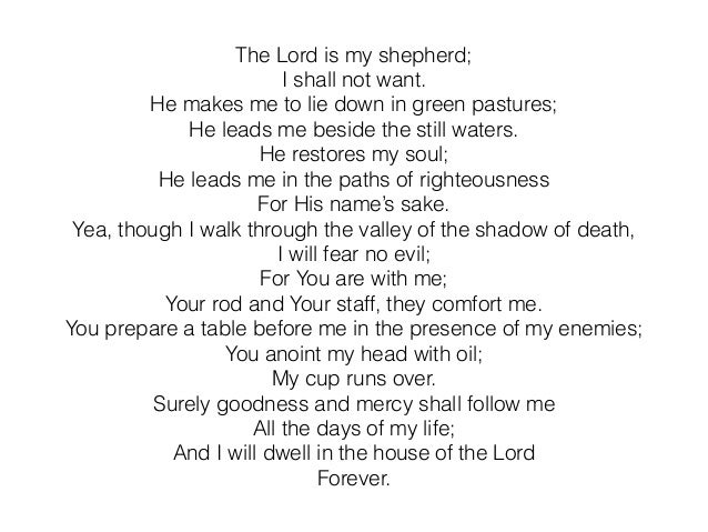 The Lord is my shepherd; I shall not want. He makes me to lie down in green pastures; He leads me beside the still waters....