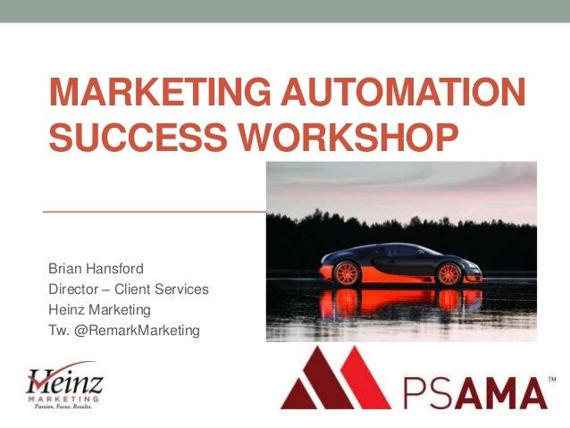 MARKETING AUTOMATION SUCCESS WORKSHOP  Brian Hansford Director – Client Services Heinz Marketing Tw. @RemarkMarketing