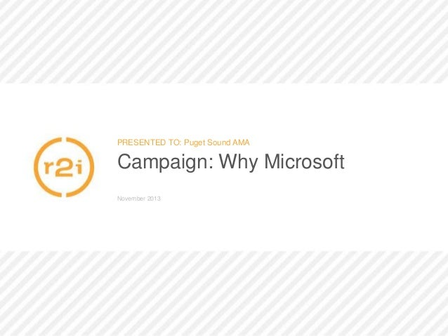 PRESENTED TO: Puget Sound AMA  Campaign: Why Microsoft November 2013