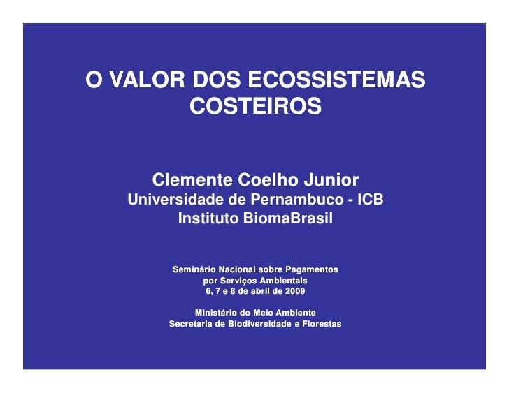 O VALOR DOS ECOSSISTEMAS         COSTEIROS        Clemente Coelho Junior   Universidade de Pernambuco - ICB         Instit...