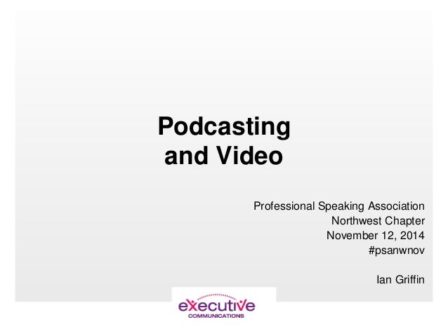 Podcasting and Video Professional Speaking Association Northwest Chapter November 12, 2014 #psanwnov Ian Griffin