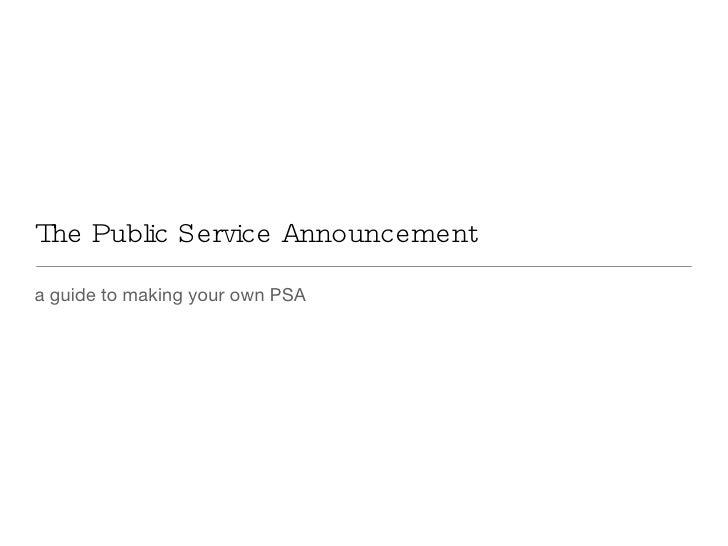 The Public Service Announcement <ul><li>a guide to making your own PSA </li></ul>